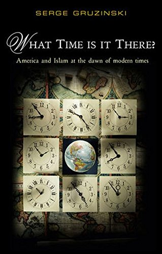 What Time Is It There?: America and Islam at the Dawn of Modern Times