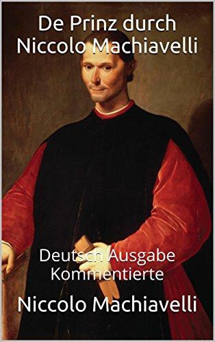 Nicolo Machiavelli - De Prinz durch Niccolo Machiavelli - Deutsch Ausgabe Kommentierte: Deutsch Ausgabe Kommentierte (German Edition)