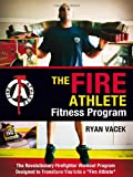 The Fire Athlete Fitness Program - The Revolutionary Firefighter Workout Program Designed to Transform You into a ''Fire Athlete''