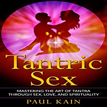 Tantric Sex: Mastering the Art of Tantra Through Sex, Love, and Spirituality | Livre audio Auteur(s) : Paul Kain Narrateur(s) : John Alan Martinson Jr.