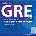 Beating the GRE 2012: An Audio Guide to Getting the Score You Need Audiobook by  PrepLogic Narrated by  uncredited