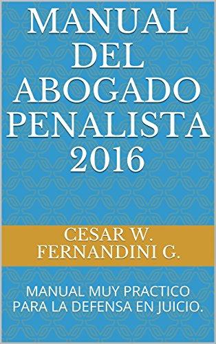 MANUAL DEL ABOGADO PENALISTA 2016: MANUAL MUY PRACTICO PARA LA DEFENSA EN JUICIO. (MANUALES DE LITIGACION ORAL)