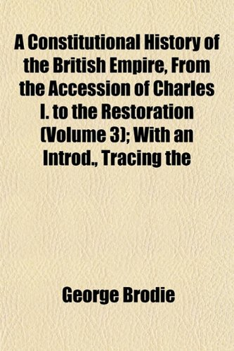 A Constitutional History of the British Empire, From the Accession of Charles I. to the Restoration (Volume 3); With an Introd., Tracing the