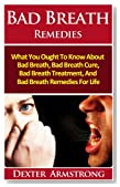 Bad Breath Remedies: What You Ought To Know About Bad Breath, Bad Breath Cure, Bad Breath Treatment And Bad Breath Remedies For Life