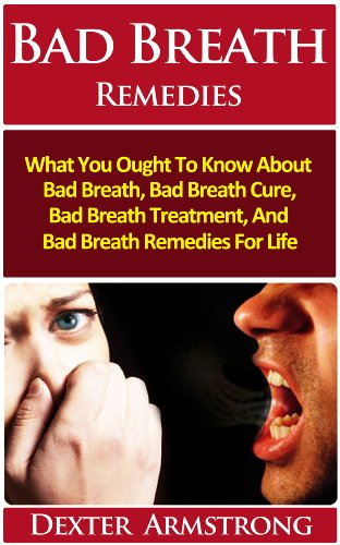Dexter Armstrong - Bad Breath Remedies: What You Ought To Know About Bad Breath, Bad Breath Cure, Bad Breath Treatment And Bad Breath Remedies For Life
