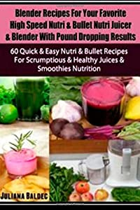 Blender Recipes For Your Favorite High Speed Nutri & Bullet Nutri Juicer & Blender With Pound Dropping Results: 60 Quick & Easy Nutri & Bullet Recipes ... & Healthy Juices & Smoothies Nutrition from CreateSpace Independent Publishing Platform