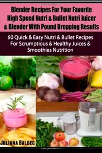 Blender Recipes For Your Favorite High Speed Nutri & Bullet Nutri Juicer & Blender With Pound Dropping Results: 60 Quick & Easy Nutri & Bullet Recipes ... & Healthy Juices & Smoothies Nutrition