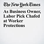 As Business Owner, Labor Pick Chafed at Worker Protections | Jodi Kantor,Jennifer Medina