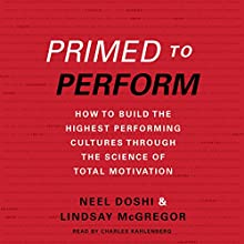 Primed to Perform: How to Build the Highest Performing Cultures Through the Science of Total Motivation (       UNABRIDGED) by Neel Doshi, Lindsay McGregor Narrated by Charles Kahlenberg