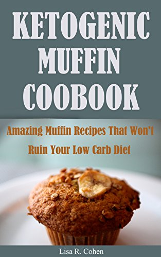 Ketogenic Muffin  Cookbook: Amazing Muffin Recipes That Won't Ruin Your Low Carb Diet by Lisa R. Cohen