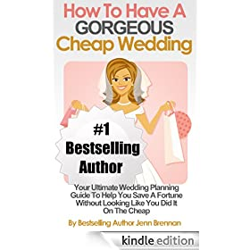 How To Have A GORGEOUS Cheap Wedding: Your Ultimate Wedding Planning Guide To Help You Save A Fortune Without Looking Like You Did It On The Cheap (Living Frugal And Fabulous Series)