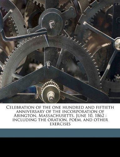 Celebration of the one hundred and fiftieth anniversary of the incorporation of Abington, Massachusetts, June 10, 1862: including the oration, poem, and other exercises Volume 1