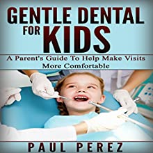 Gentle Dental for Kids: A Parent's Guide to Help Make Visits More Comfortable (       UNABRIDGED) by Paul Perez Narrated by Gene Blake