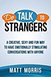 Do Talk To Strangers: A Creative, Sexy, and Fun Way To Have Emotionally Stimulating Conversations With Anyone (Conversations, Storytelling, Improve Your ... To Anyone, Win Friends, Small Talk Book 1)