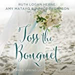 Toss the Bouquet: Three Spring Love Stories | Ruth Herne,Amy Matayo,Janice Thompson