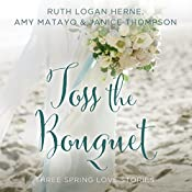 Toss the Bouquet: Three Spring Love Stories | Ruth Herne, Amy Matayo, Janice Thompson