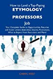 img - for How to Land a Top-Paying Etymology professors Job: Your Complete Guide to Opportunities, Resumes and Cover Letters, Interviews, Salaries, Promotions, What to Expect From Recruiters and More book / textbook / text book