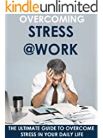 Stress: Overcoming Stress at Work - The Ultimate Guide to Overcome Stress in Your Daily Life: Stress, Stress Management, Stress Relief, Stress Free, Anxiety (English Edition)