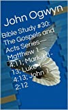 img - for Bible Study #30: The Gospels and Acts Series-Matthew 1-4:11; Mark 1:1-13; Luke 1-4:13; John 1-2:12 (Bible Study With John Ogwyn) book / textbook / text book