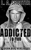 ADDICTED TO YOU (A Logan Brothers Novel)