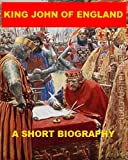 King John of England - A Short Biography