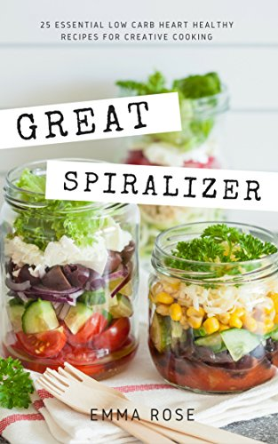 Great Spiralizer: 25 Essential Low Carb Heart Healthy Recipes For Creative Cooking by Emma Rose