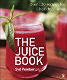 Syd Pemberton The Juice Book: Over 100 Recipes for Healthy Juicing