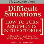 Difficult Situations: How to Turn Arguments into Victories - Maxwell's Leadership Series | [Christopher Maxwell]