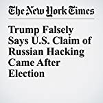 Trump Falsely Says U.S. Claim of Russian Hacking Came After Election | Julie Hirschfeld Davis,David E. Sanger
