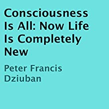 Consciousness Is All: Now Life Is Completely New (       UNABRIDGED) by Peter Francis Dziuban Narrated by Peter Francis Dziuban
