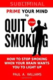 Paul A. Williams Prime Your Mind to Quit Smoking: How the new science of subliminal mind priming can help you stop smoking (without hypnosis, nicotine patches or gum)