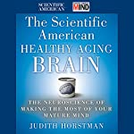 The Scientific American Healthy Aging Brain: The Neuroscience of Making the Most of Your Mature Mind | Judith Horstman