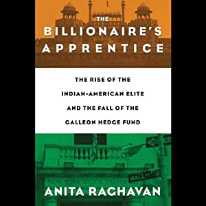 The Billionaire's Apprentice: The Rise of the Indian-American Elite and the Fall of the Galleon Hedge Fund | [Anita Raghavan]