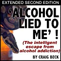Alcohol Lied To Me - Extended Edition: The Intelligent Escape From Alcohol Addiction Audiobook by Craig Beck Narrated by Craig Beck