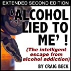 Alcohol Lied To Me - Extended Edition: The Intelligent Escape From Alcohol Addiction Hörbuch von Craig Beck Gesprochen von: Craig Beck