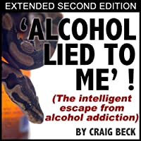 Alcohol Lied To Me - Extended Edition: The Intelligent Escape From Alcohol Addiction (       UNABRIDGED) by Craig Beck Narrated by Craig Beck