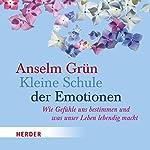 Kleine Schule der Emotionen: Wie Gefühle uns bestimmen und was unser Leben lebendig macht | Anselm Grün