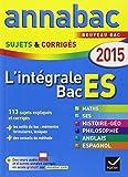 Annales Annabac 2015 L'intégrale Bac ES: sujets et corrigés en maths, SES, histoire-géographie, philosophie et langues...