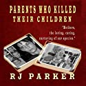 Parents Who Killed Their Children (       UNABRIDGED) by RJ Parker Narrated by Don Kline