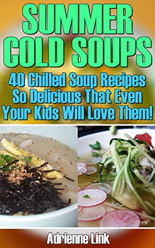 Summer Cold Soups: 40 Chilled Soup Recipes So Delicious That Even Your Kids Will Love Them!: (Detox, Cleanse, Weight Loss, Juicing, Gluten Free, Gut Health, Souping) by Adrienne Link