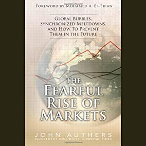 The Fearful Rise of the Markets: Global Bubbles, Synchronized Meltdowns, and How to Prevent Them in the Future | [John Authers]