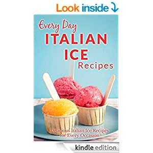 Italian Ice Recipes: Cool and Refreshing Italian Ice Recipes for Every Occasion (Everyday Recipes)