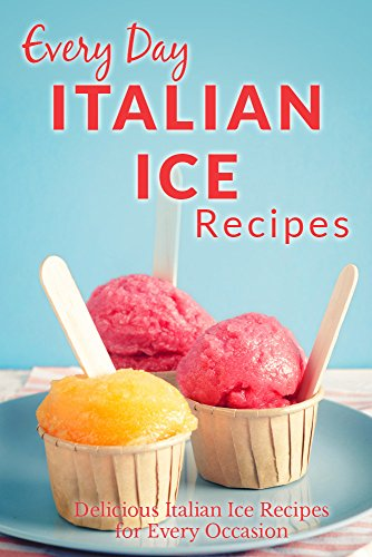 Italian Ice Recipes: Cool and Refreshing Italian Ice Recipes for Every Occasion (Everyday Recipes) by Ranae Richoux