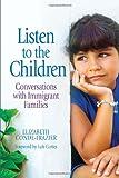 Listen to the Children: Conversations With Immigrant Families / Escuchemos a los ninos: Conversaciones Con Familias Inmigrantes (Spanish Edition)