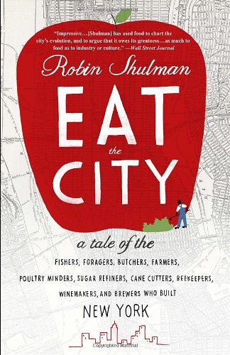 Eat the City: A Tale of the Fishers, Foragers, Butchers, Farmers, Poultry Minders, Sugar Refiners, Cane Cutters, Beekeepers, Winemakers, and Brewers Who Built New York PDF