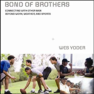 Bond of Brothers: Connecting with Other Men Beyond Work, Weather, and Sports | [Wes Yoder]