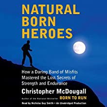Natural Born Heroes: How a Daring Band of Misfits Mastered the Lost Secrets of Strength and Endurance (       UNABRIDGED) by Christopher McDougall Narrated by Nicholas Guy Smith