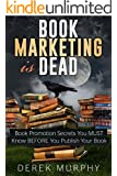 Book Marketing is Dead: Book Promotion Secrets You MUST Know BEFORE You Publish Your Book.