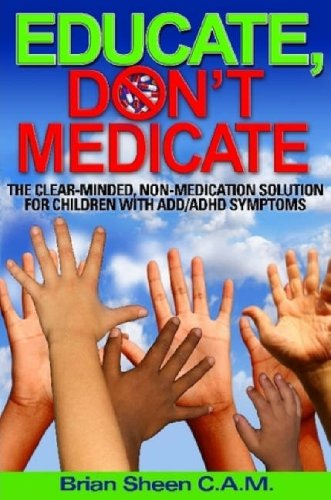 Educate, Don't Medicate- The Clear Minded Non-Medication Solution For Children With ADD/ADHD Symptoms PDF