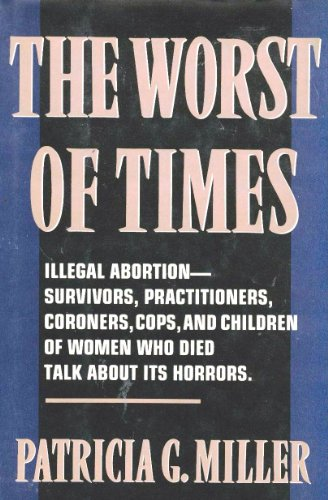 The Worst of Times: Illegal Abortion : Survivors, Practitioners, Coroners, Cops and Children of Women Who Died Talk Abou